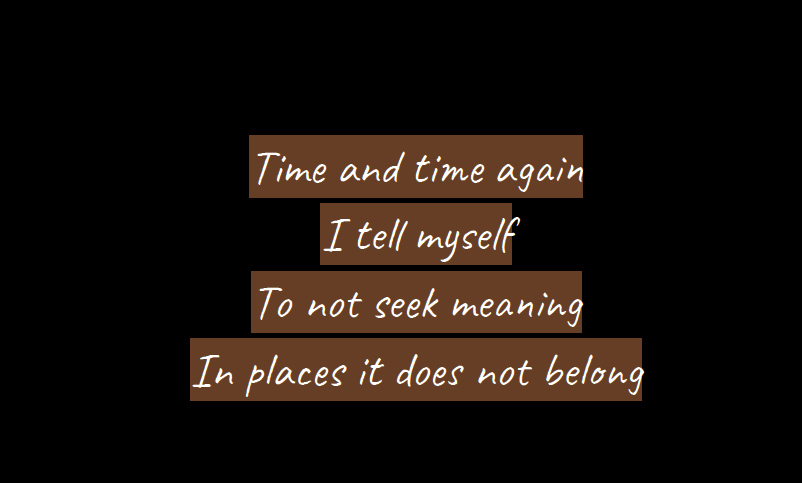 time and time again I tel myself to not seek meaning in places it does not belong