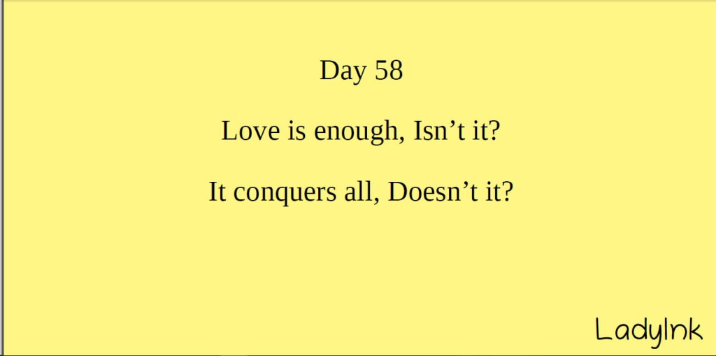 Love is enough isnt it it conquers all doesnt it