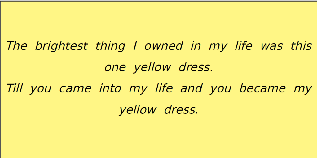 The brightest thing I owned was this one yellow dress till you came into my life....
