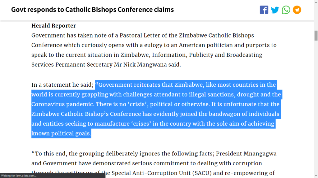 """Government reiterates that Zimbabwe, like most countries in the world is currently grappling with challenges attendant to illegal sanctions, drought and the Coronavirus pandemic. There is no 'crisis', political or otherwise. It is unfortunate that the Zimbabwe Catholic Bishop's Conference has evidently joined the bandwagon of individuals and entities seeking to manufacture 'crises' in the country with the sole aim of achieving known political goals."