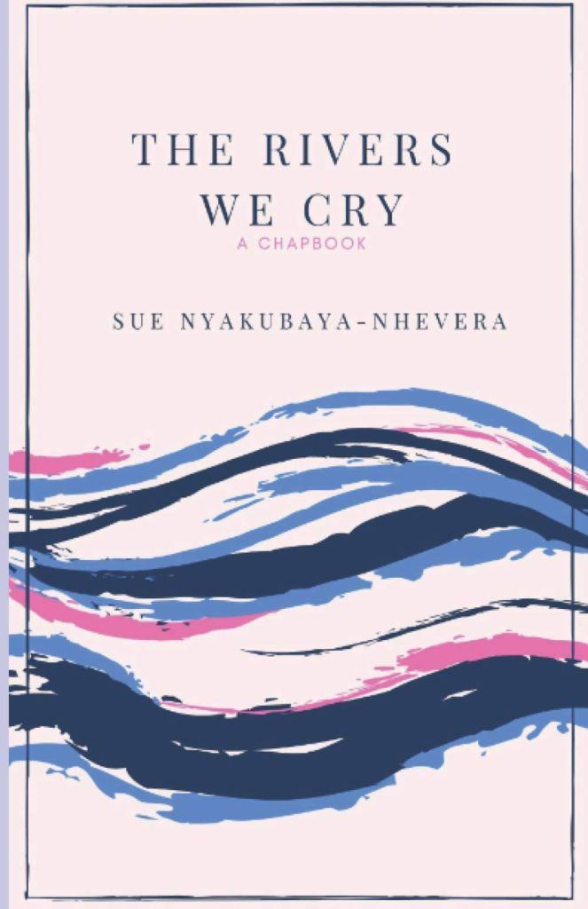 The Rivers We Cry Chapbook Sue Nyakubaya-Nhevera