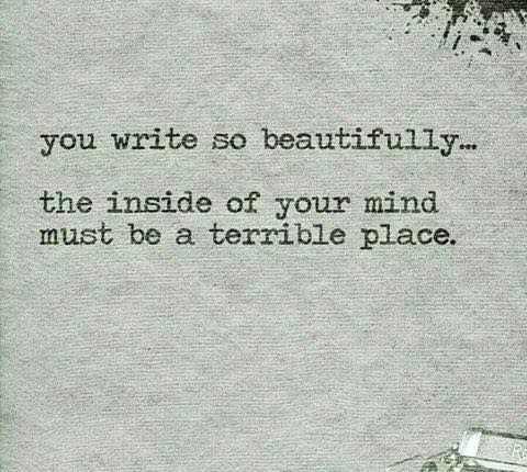 you write so beautifully the inside of your head must be a terrible place